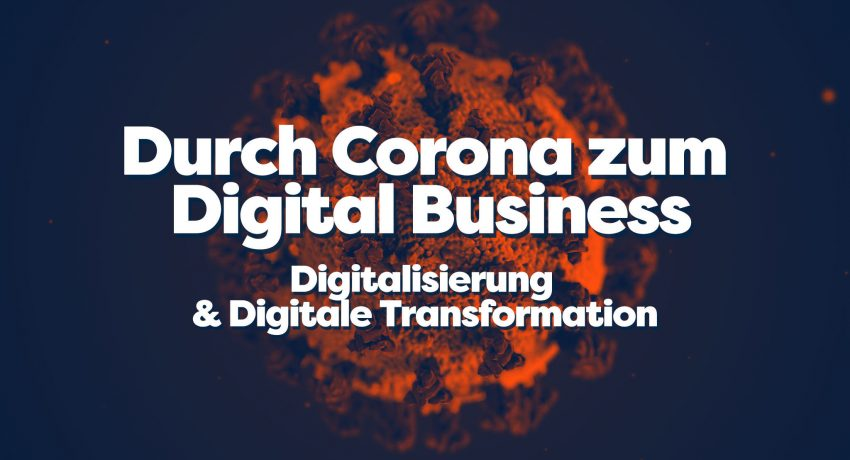 Durch Corona zum Digital Business - Digitalisierung & Digitale Transformation